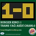 Burger King®: 1 - Trans Yağ Asidi Oranı: 0