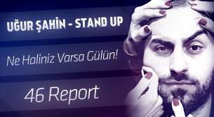 Uğur Şahin - Stand-up - Ne Haliniz Varsa Gülün – 46 Report