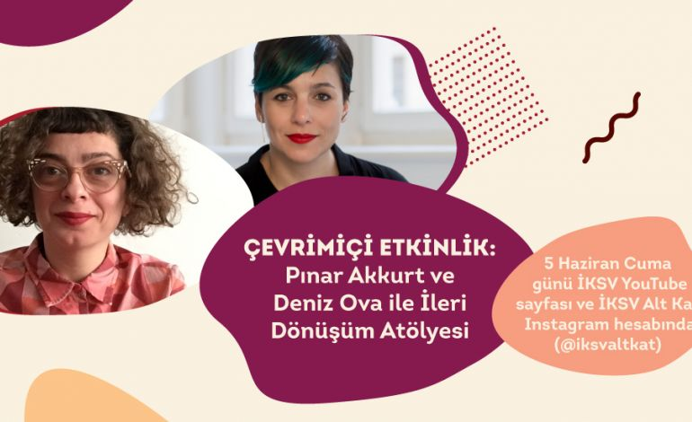 Deniz Ova ve Pınar Akkurt ile İleri Dönüşüm Atölyesi